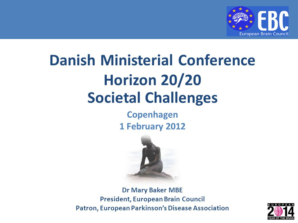 Dr Mary Baker MBE President, European Brain Council Patron, European Parkinson's Disease Association Societal Challenges Copenhagen 1 February 2012 Da