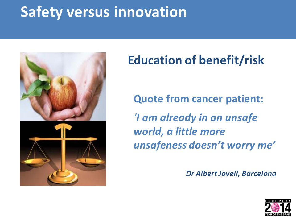 Safety versus innovation Quote from cancer patient: 'I am already in an unsafe world, a little more unsafeness doesn't worry me' Education of benefit/