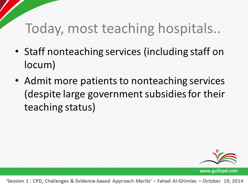 Staff nonteaching services (including staff on locum) 'Session 1 : CPD, Challenges & Evidence-based Approach Merits' – Fahad Al-Ghimlas – October 19, 2014 Today, most teaching hospitals..