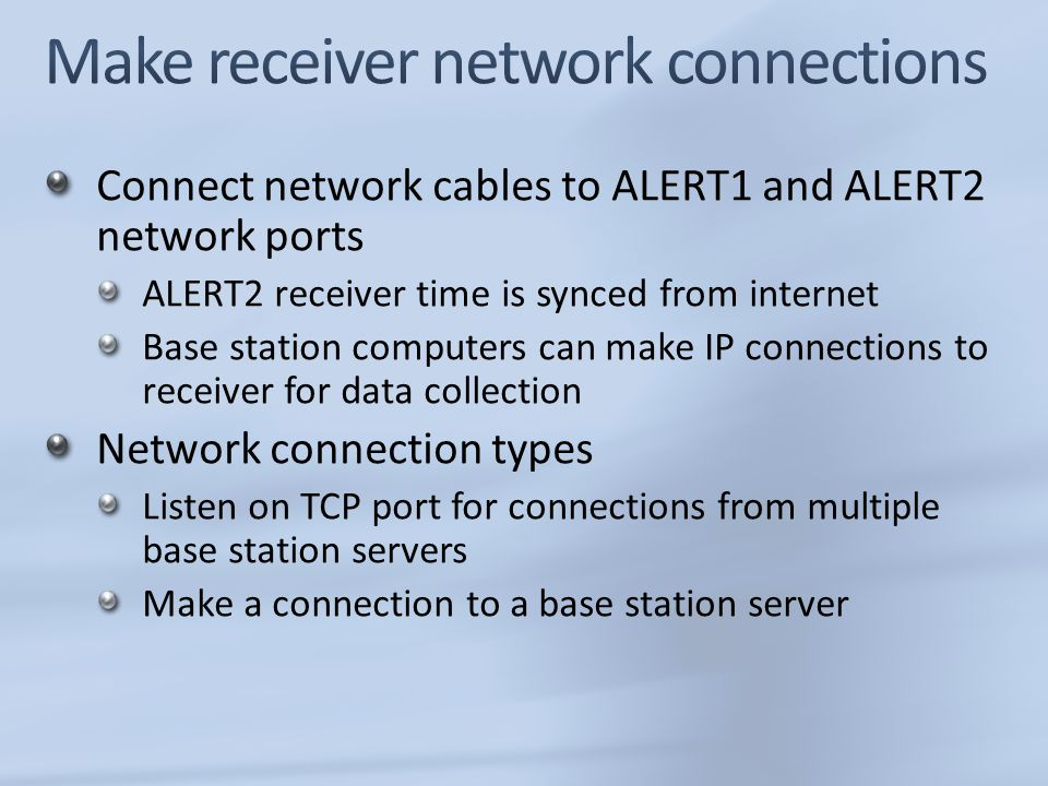 Connect network cables to ALERT1 and ALERT2 network ports ALERT2 receiver time is synced from internet Base station computers can make IP connections to receiver for data collection Network connection types Listen on TCP port for connections from multiple base station servers Make a connection to a base station server