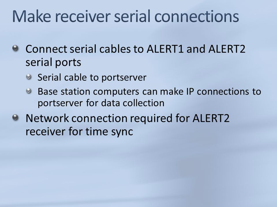 Connect serial cables to ALERT1 and ALERT2 serial ports Serial cable to portserver Base station computers can make IP connections to portserver for data collection Network connection required for ALERT2 receiver for time sync