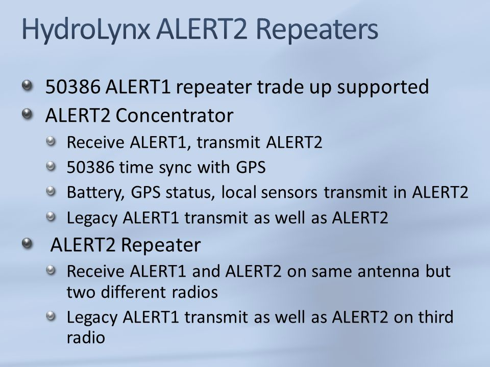 50386 ALERT1 repeater trade up supported ALERT2 Concentrator Receive ALERT1, transmit ALERT2 50386 time sync with GPS Battery, GPS status, local sensors transmit in ALERT2 Legacy ALERT1 transmit as well as ALERT2 ALERT2 Repeater Receive ALERT1 and ALERT2 on same antenna but two different radios Legacy ALERT1 transmit as well as ALERT2 on third radio