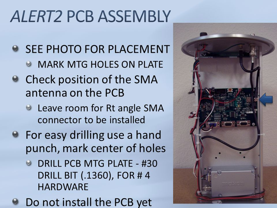 SEE PHOTO FOR PLACEMENT MARK MTG HOLES ON PLATE Check position of the SMA antenna on the PCB Leave room for Rt angle SMA connector to be installed For easy drilling use a hand punch, mark center of holes DRILL PCB MTG PLATE - #30 DRILL BIT (.1360), FOR # 4 HARDWARE Do not install the PCB yet