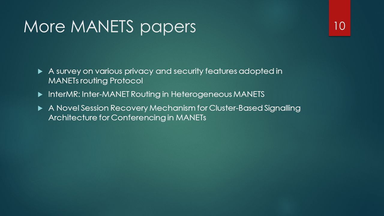 More MANETS papers  A survey on various privacy and security features adopted in MANETs routing Protocol  InterMR: Inter-MANET Routing in Heterogeneous MANETS  A Novel Session Recovery Mechanism for Cluster-Based Signalling Architecture for Conferencing in MANETs 10