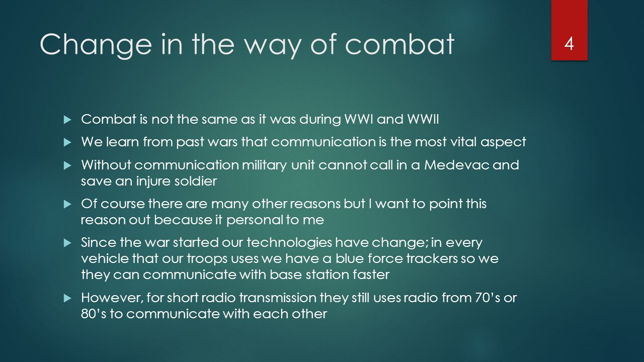 Change in the way of combat  Combat is not the same as it was during WWI and WWII  We learn from past wars that communication is the most vital aspe