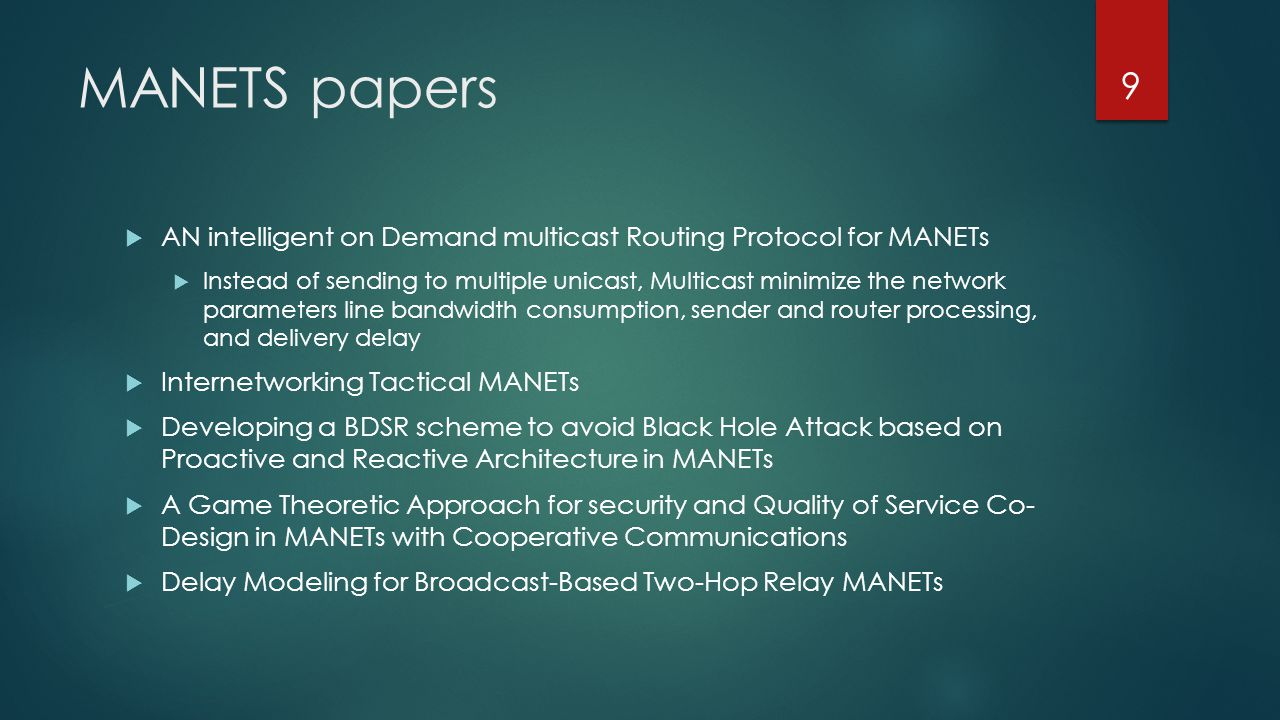 MANETS papers  AN intelligent on Demand multicast Routing Protocol for MANETs  Instead of sending to multiple unicast, Multicast minimize the network parameters line bandwidth consumption, sender and router processing, and delivery delay  Internetworking Tactical MANETs  Developing a BDSR scheme to avoid Black Hole Attack based on Proactive and Reactive Architecture in MANETs  A Game Theoretic Approach for security and Quality of Service Co- Design in MANETs with Cooperative Communications  Delay Modeling for Broadcast-Based Two-Hop Relay MANETs 9