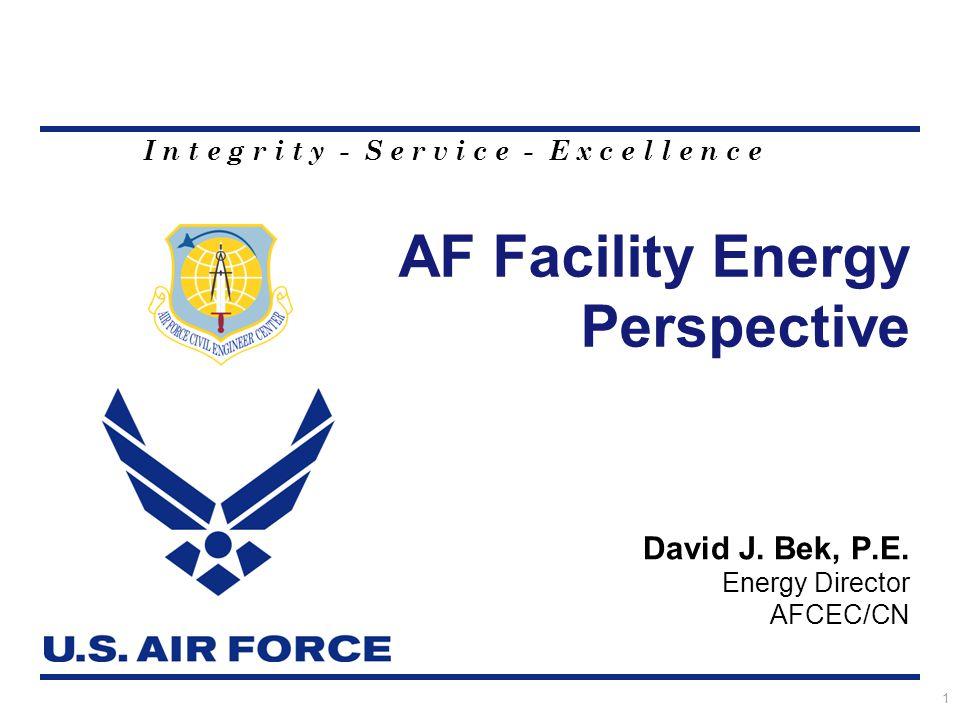 I n t e g r i t y - S e r v i c e - E x c e l l e n c e AF Facility Energy Perspective 1 David J. Bek, P.E. Energy Director AFCEC/CN