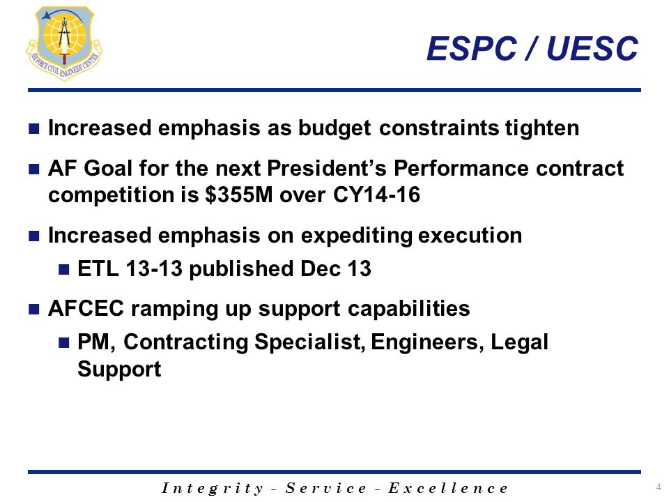 I n t e g r i t y - S e r v i c e - E x c e l l e n c e ESPC / UESC Increased emphasis as budget constraints tighten AF Goal for the next President's Performance contract competition is $355M over CY14-16 Increased emphasis on expediting execution ETL 13-13 published Dec 13 AFCEC ramping up support capabilities PM, Contracting Specialist, Engineers, Legal Support 4