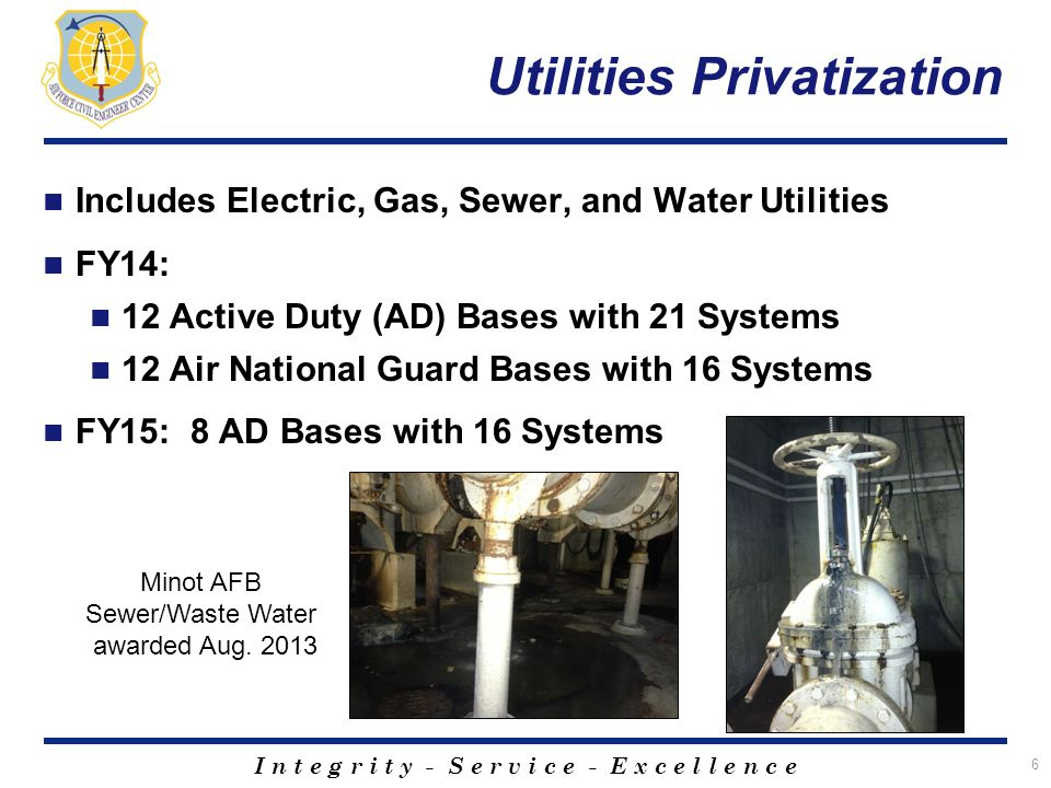 I n t e g r i t y - S e r v i c e - E x c e l l e n c e Utilities Privatization Includes Electric, Gas, Sewer, and Water Utilities FY14: 12 Active Duty (AD) Bases with 21 Systems 12 Air National Guard Bases with 16 Systems FY15: 8 AD Bases with 16 Systems 6 Minot AFB Sewer/Waste Water awarded Aug.