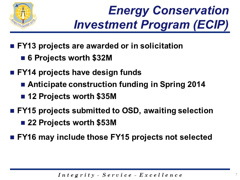 I n t e g r i t y - S e r v i c e - E x c e l l e n c e Energy Conservation Investment Program (ECIP) FY13 projects are awarded or in solicitation 6 Projects worth $32M FY14 projects have design funds Anticipate construction funding in Spring 2014 12 Projects worth $35M FY15 projects submitted to OSD, awaiting selection 22 Projects worth $53M FY16 may include those FY15 projects not selected 7