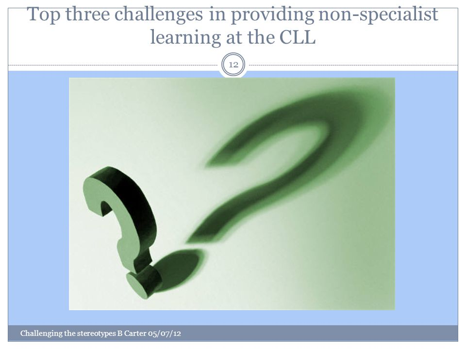 Top three challenges in providing non-specialist learning at the CLL Challenging the stereotypes B Carter 05/07/12 12