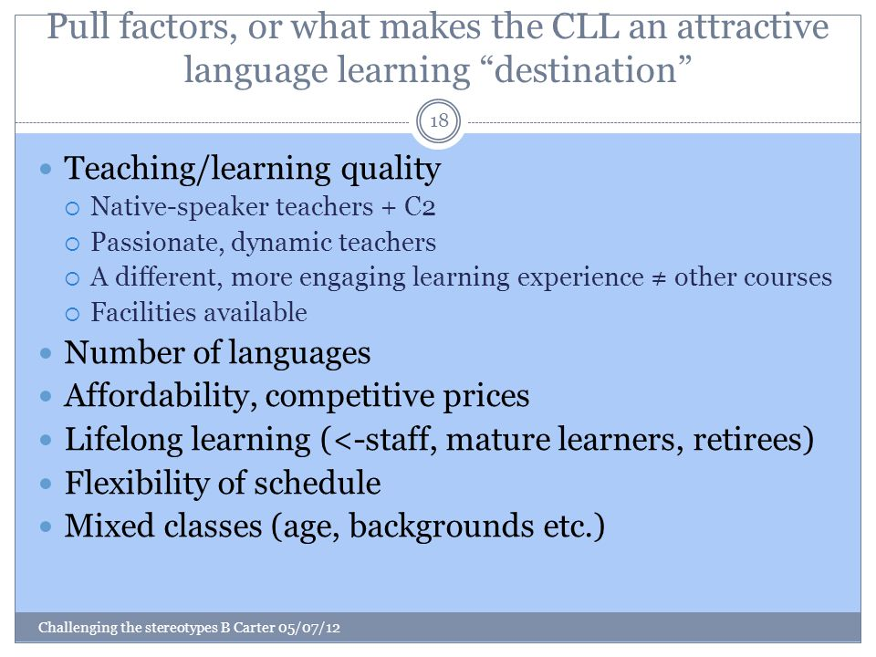 Pull factors, or what makes the CLL an attractive language learning destination Challenging the stereotypes B Carter 05/07/12 18 Teaching/learning quality  Native-speaker teachers + C2  Passionate, dynamic teachers  A different, more engaging learning experience ≠ other courses  Facilities available Number of languages Affordability, competitive prices Lifelong learning (<-staff, mature learners, retirees) Flexibility of schedule Mixed classes (age, backgrounds etc.)