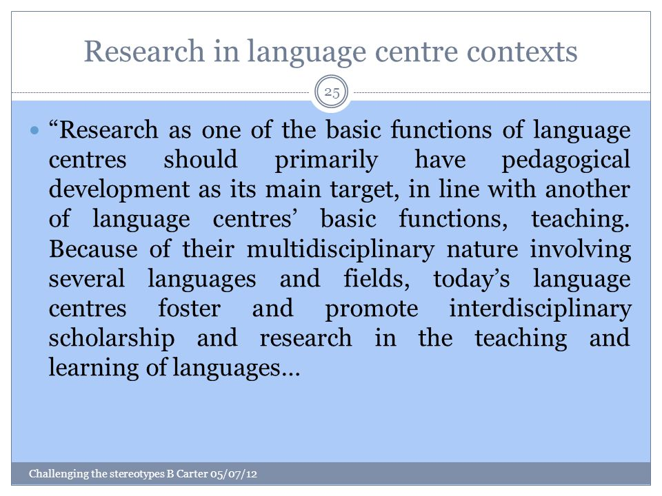 Research in language centre contexts Challenging the stereotypes B Carter 05/07/12 25 Research as one of the basic functions of language centres should primarily have pedagogical development as its main target, in line with another of language centres' basic functions, teaching.
