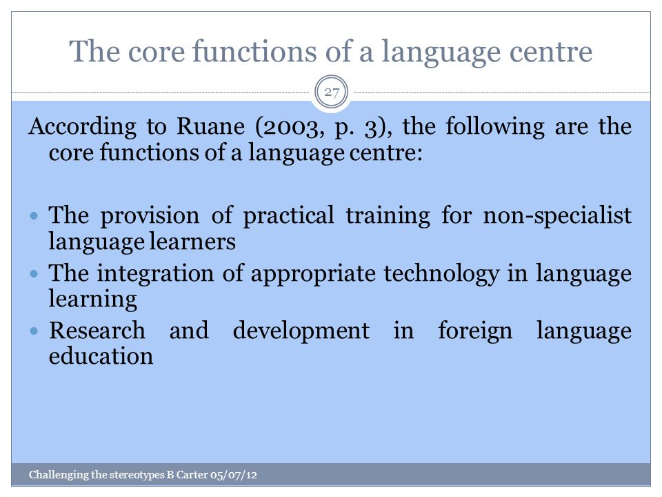 The core functions of a language centre Challenging the stereotypes B Carter 05/07/12 27 According to Ruane (2003, p.