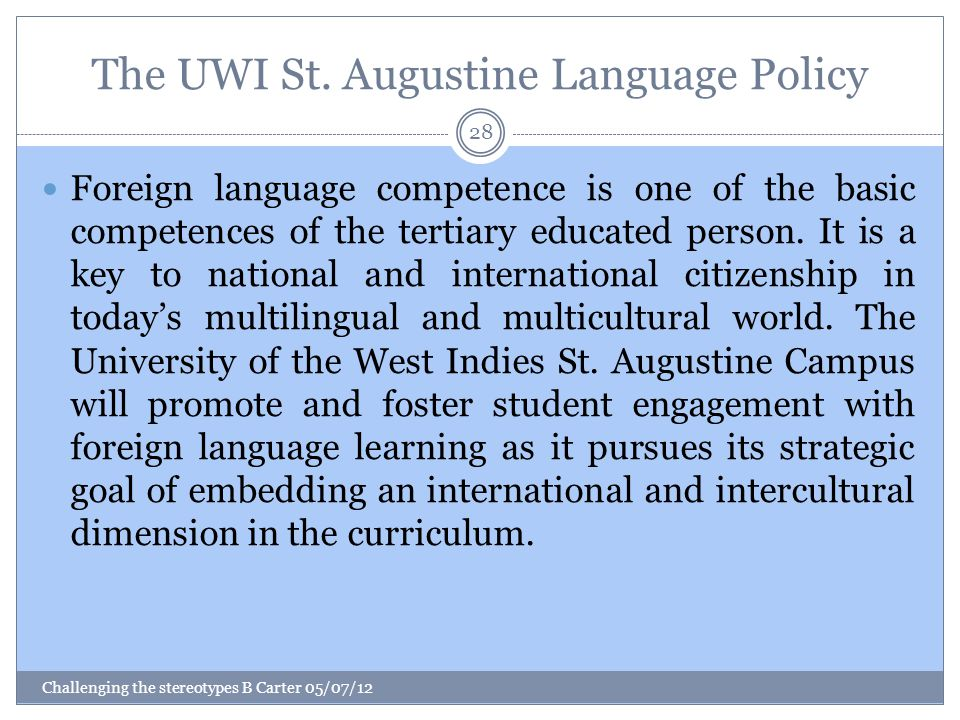 The UWI St. Augustine Language Policy Challenging the stereotypes B Carter 05/07/12 28 Foreign language competence is one of the basic competences of