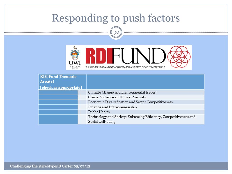 Responding to push factors Challenging the stereotypes B Carter 05/07/12 30 RDI Fund Thematic Area(s) [check as appropriate] Climate Change and Environmental Issues Crime, Violence and Citizen Security Economic Diversification and Sector Competitiveness Finance and Entrepreneurship Public Health Technology and Society: Enhancing Efficiency, Competitiveness and Social well-being