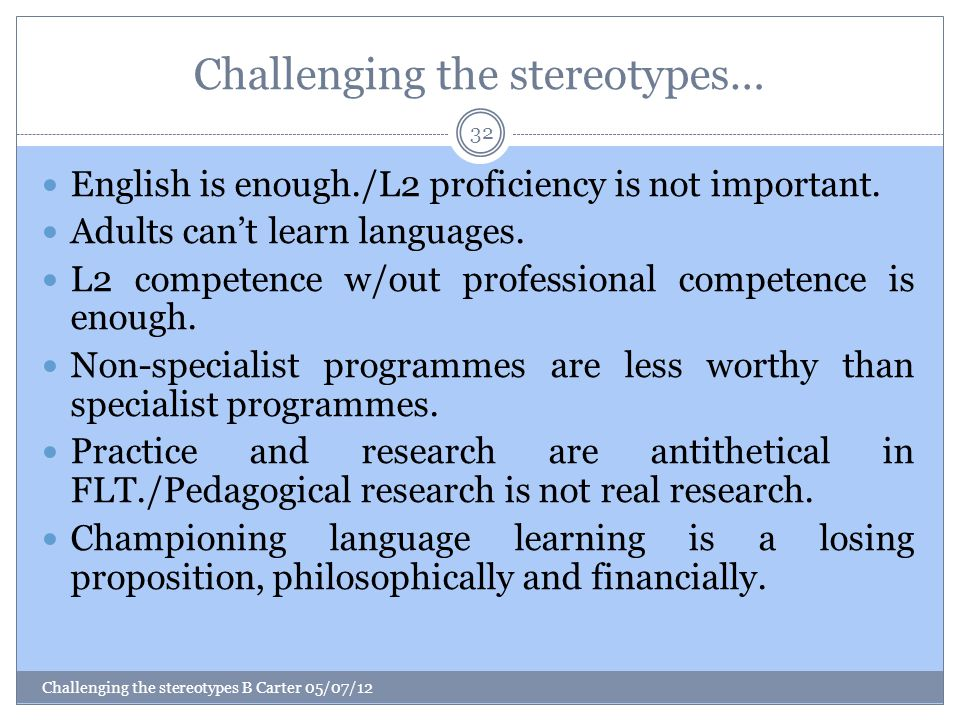 Challenging the stereotypes… Challenging the stereotypes B Carter 05/07/12 32 English is enough./L2 proficiency is not important.