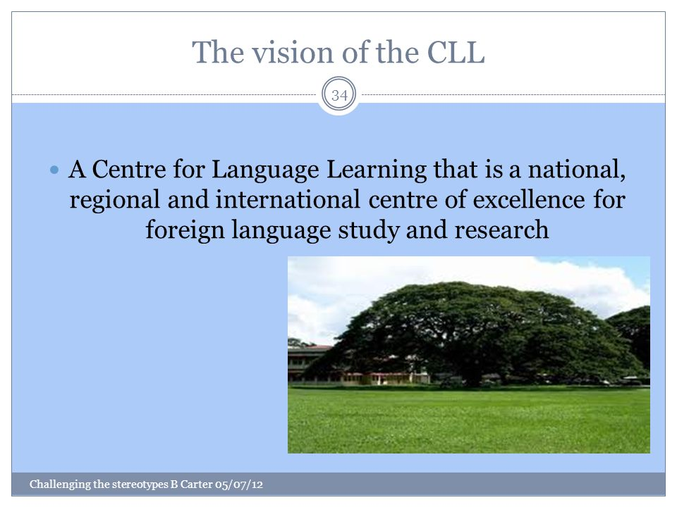 The vision of the CLL Challenging the stereotypes B Carter 05/07/12 34 A Centre for Language Learning that is a national, regional and international centre of excellence for foreign language study and research