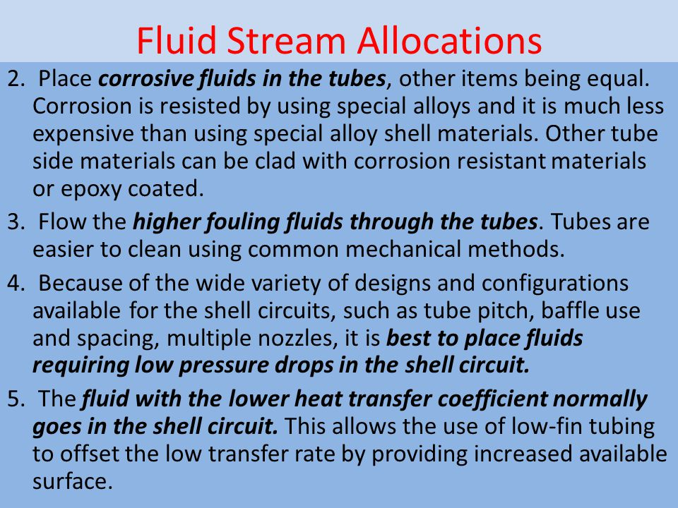Fluid Stream Allocations 2. Place corrosive fluids in the tubes, other items being equal. Corrosion is resisted by using special alloys and it is much