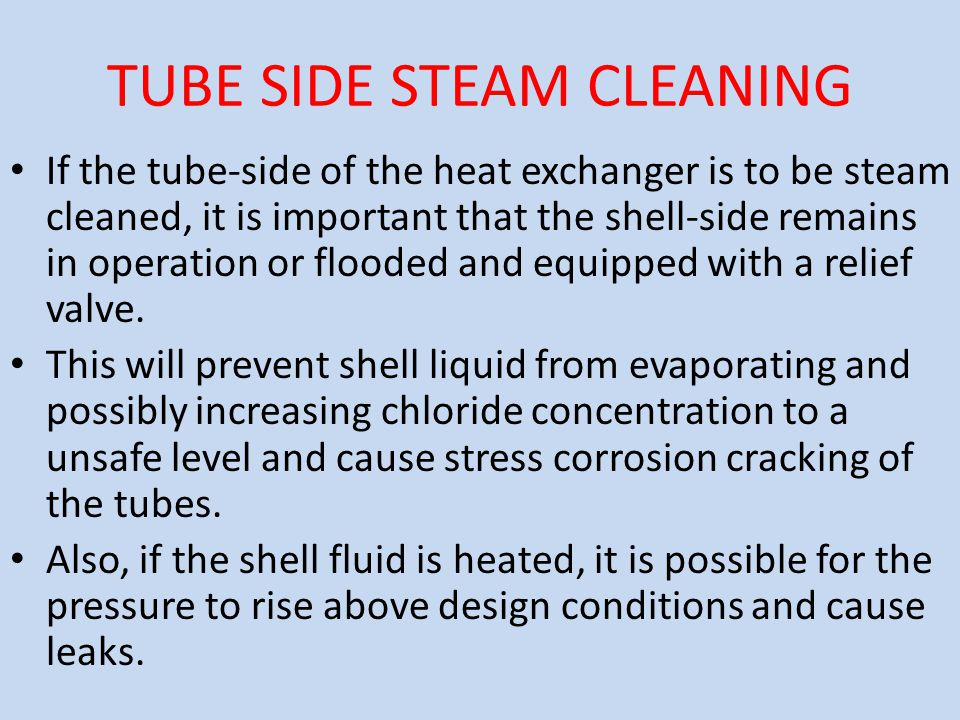 TUBE SIDE STEAM CLEANING If the tube-side of the heat exchanger is to be steam cleaned, it is important that the shell-side remains in operation or fl