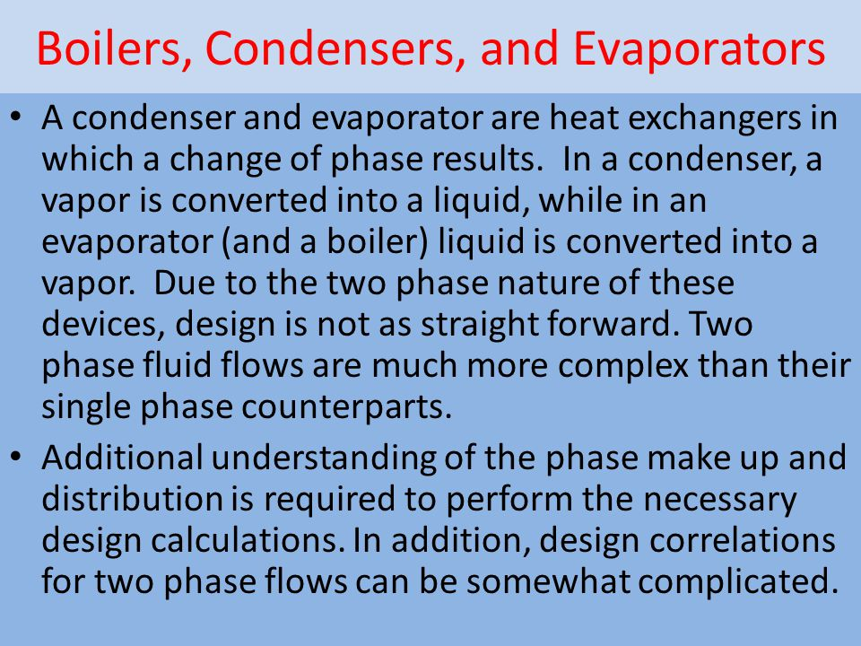 Boilers, Condensers, and Evaporators A condenser and evaporator are heat exchangers in which a change of phase results. In a condenser, a vapor is con