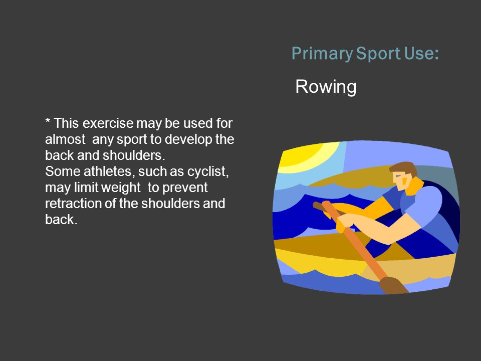 Primary Sport Use: Rowing * This exercise may be used for almost any sport to develop the back and shoulders. Some athletes, such as cyclist, may limi