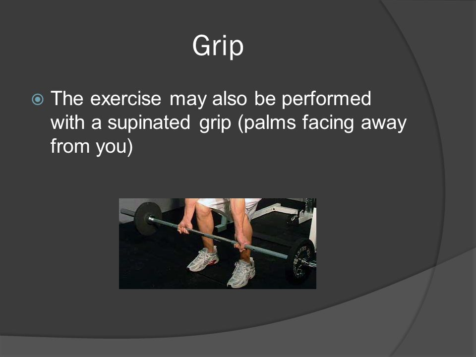 Grip  The exercise may also be performed with a supinated grip (palms facing away from you)