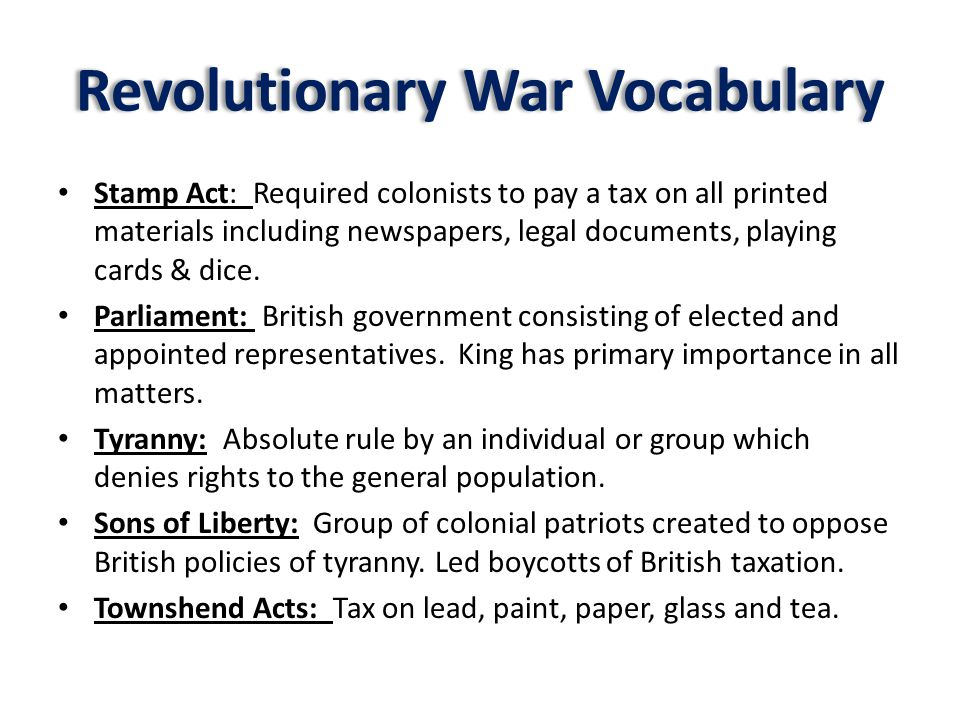 Revolutionary War Vocabulary Stamp Act: Required colonists to pay a tax on all printed materials including newspapers, legal documents, playing cards & dice.