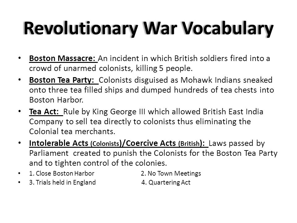 Revolutionary War Vocabulary Boston Massacre: An incident in which British soldiers fired into a crowd of unarmed colonists, killing 5 people.