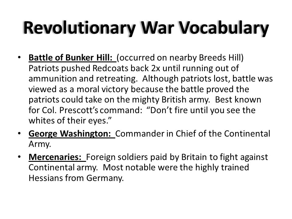 Revolutionary War Vocabulary Battle of Bunker Hill: (occurred on nearby Breeds Hill) Patriots pushed Redcoats back 2x until running out of ammunition and retreating.