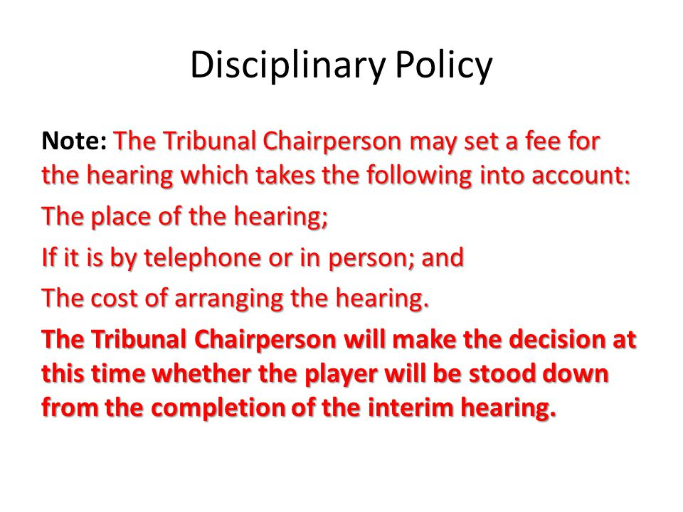 Disciplinary Policy The Tribunal Chairperson may set a fee for the hearing which takes the following into account: Note: The Tribunal Chairperson may set a fee for the hearing which takes the following into account: The place of the hearing; If it is by telephone or in person; and The cost of arranging the hearing.