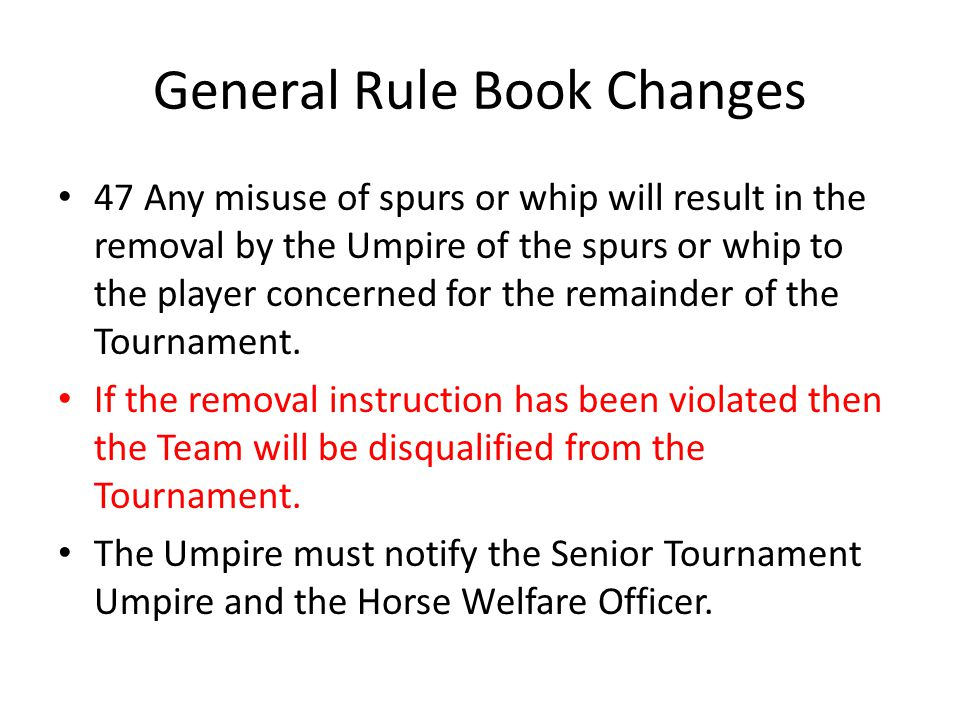 General Rule Book Changes 47 Any misuse of spurs or whip will result in the removal by the Umpire of the spurs or whip to the player concerned for the remainder of the Tournament.