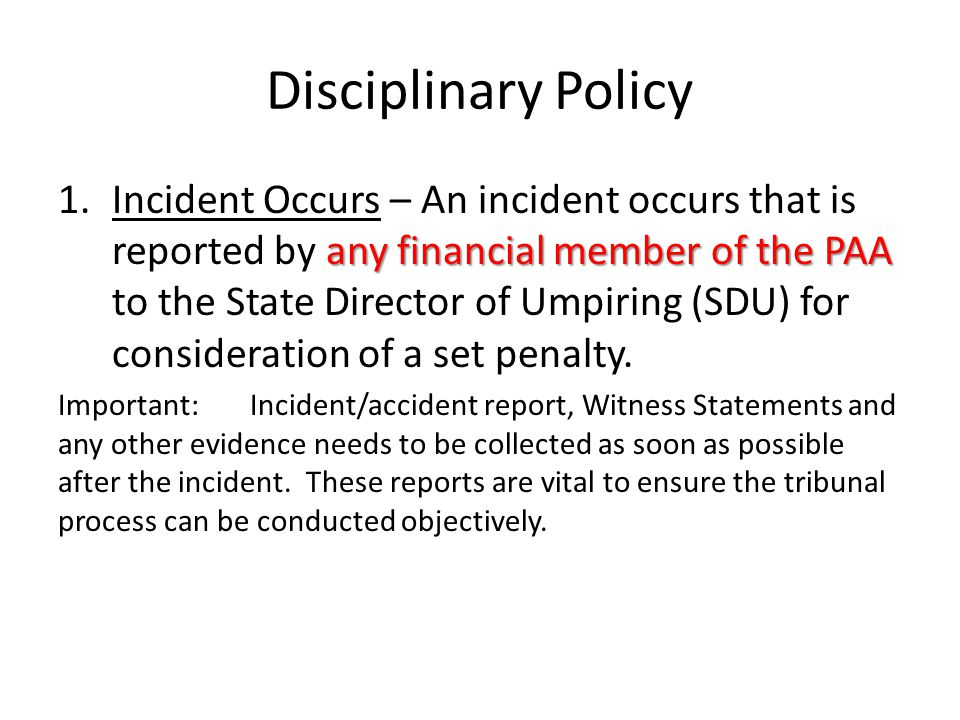 Disciplinary Policy any financial member of the PAA 1.Incident Occurs – An incident occurs that is reported by any financial member of the PAA to the State Director of Umpiring (SDU) for consideration of a set penalty.