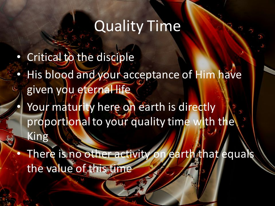 Quality Time Critical to the disciple His blood and your acceptance of Him have given you eternal life Your maturity here on earth is directly proportional to your quality time with the King There is no other activity on earth that equals the value of this time