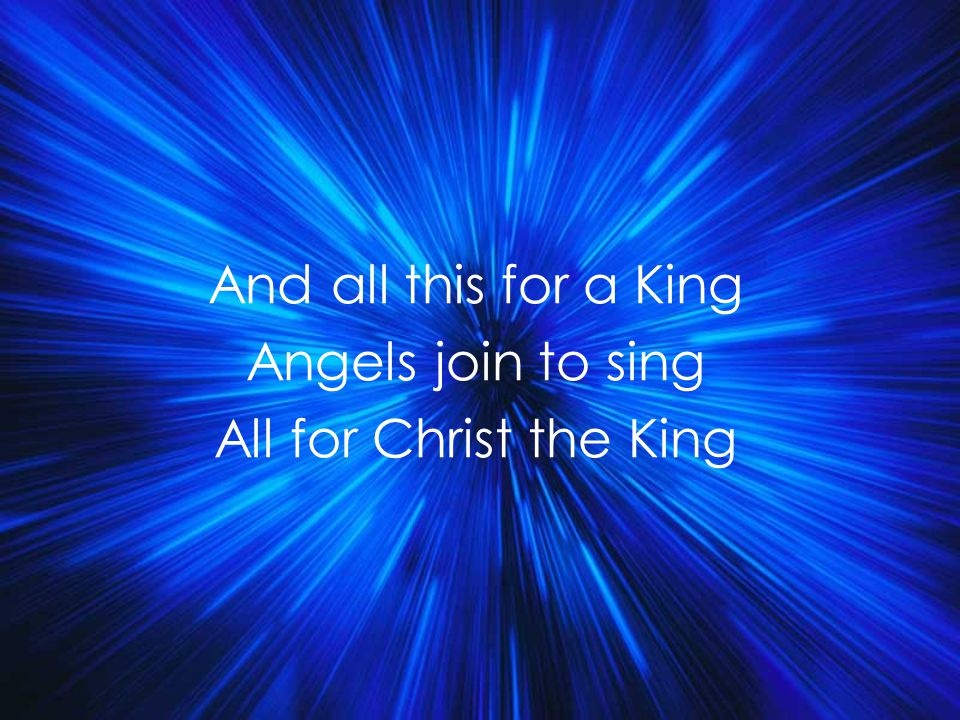 And all this for a King Angels join to sing All for Christ the King Title