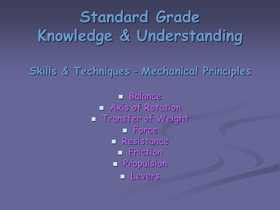Standard Grade Knowledge & Understanding Skills & Techniques - Mechanical Principles Balance Balance Axis of Rotation Axis of Rotation Transfer of Weight Transfer of Weight Force Force Resistance Resistance Friction Friction Propulsion Propulsion Levers Levers
