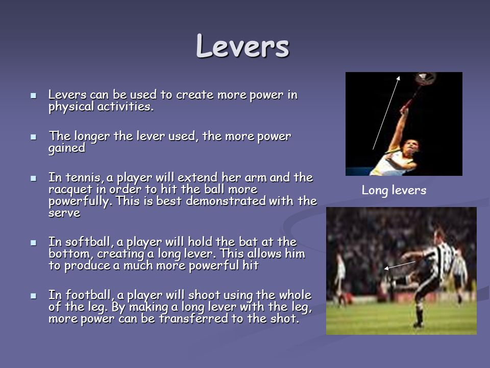 Levers Levers can be used to create more power in physical activities.