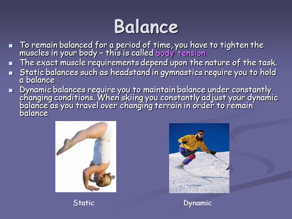 Balance To remain balanced for a period of time, you have to tighten the muscles in your body – this is called body tension To remain balanced for a period of time, you have to tighten the muscles in your body – this is called body tension The exact muscle requirements depend upon the nature of the task.