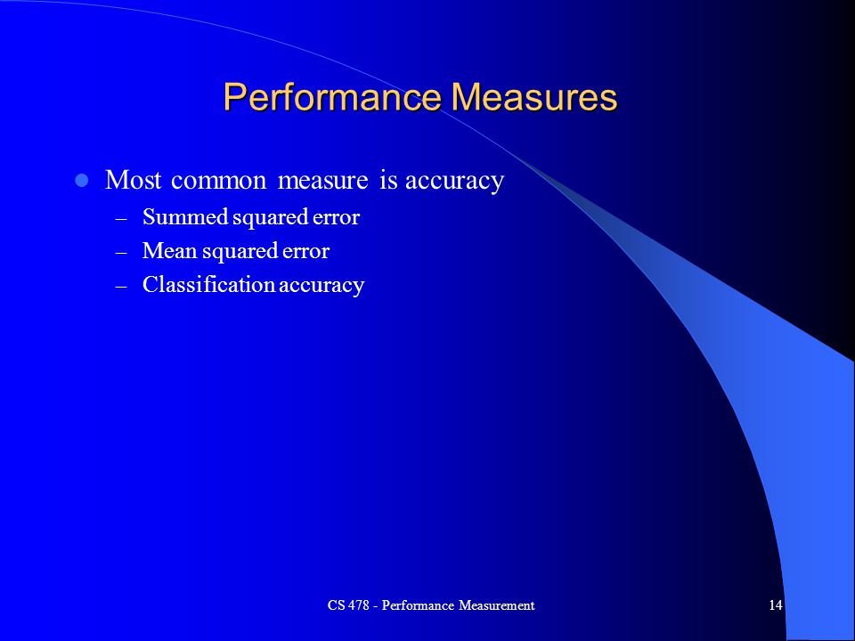 CS 478 - Performance Measurement14 Performance Measures Most common measure is accuracy – Summed squared error – Mean squared error – Classification a