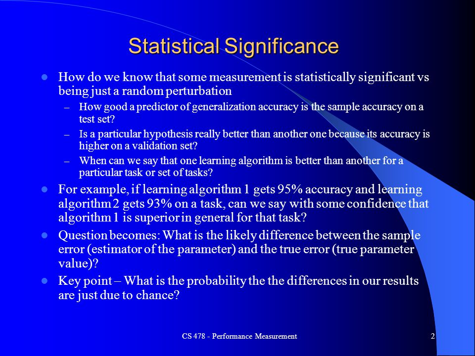 CS 478 - Performance Measurement2 Statistical Significance How do we know that some measurement is statistically significant vs being just a random pe
