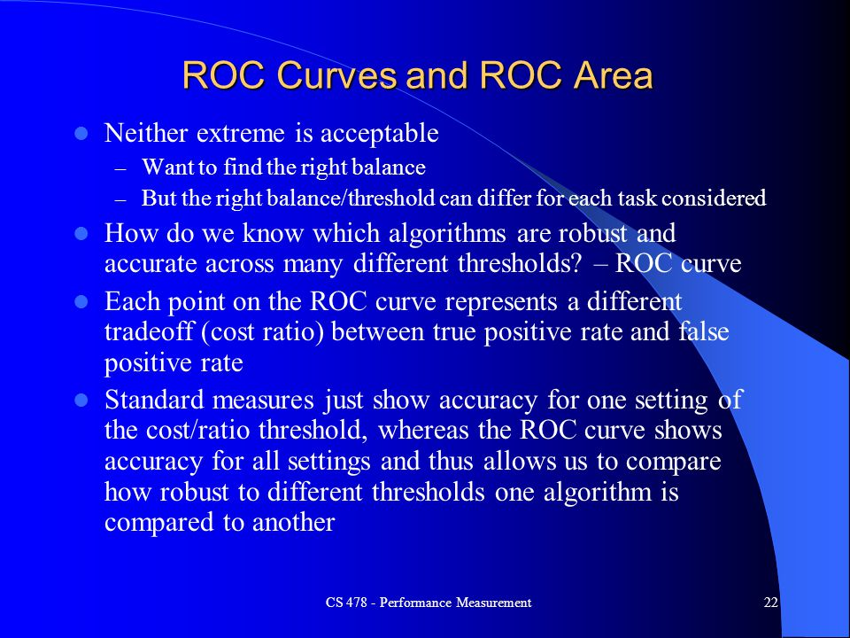 ROC Curves and ROC Area Neither extreme is acceptable – Want to find the right balance – But the right balance/threshold can differ for each task cons