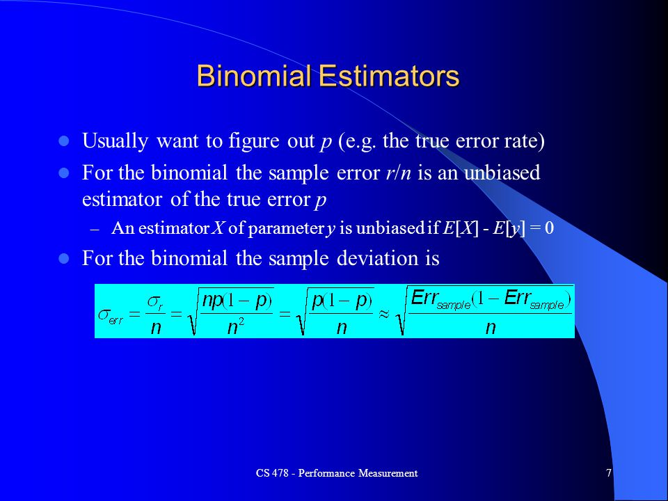 Binomial Estimators Usually want to figure out p (e.g. the true error rate) For the binomial the sample error r/n is an unbiased estimator of the true