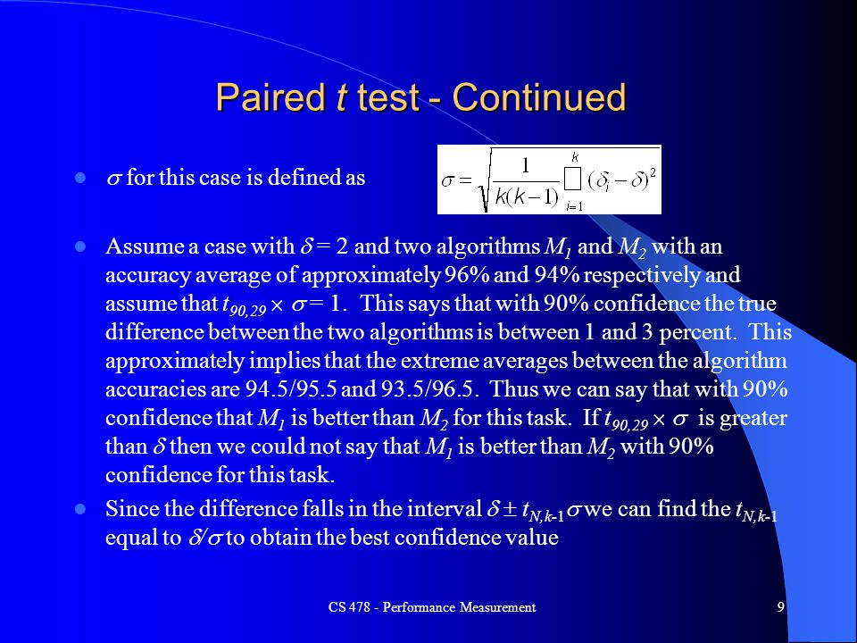 CS 478 - Performance Measurement9 Paired t test - Continued  for this case is defined as Assume a case with  = 2 and two algorithms M 1 and M 2 with