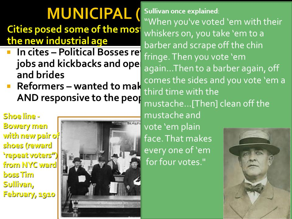 Cities posed some of the most obvious social problems of the new industrial age  In cites – Political Bosses rewarded their supporters with jobs and kickbacks and openly bought votes with favors and brides  Reformers – wanted to make government more efficient AND responsive to the people Shoe line - Bowery men with new pair of shoes (reward 'repeat voters ) from NYC ward boss Tim Sullivan, February, 1910 Sullivan once explained: When you ve voted 'em with their whiskers on, you take 'em to a barber and scrape off the chin fringe.
