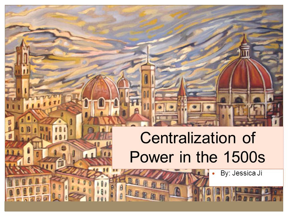 Centralization of Power in the 1500s By: Jessica Ji