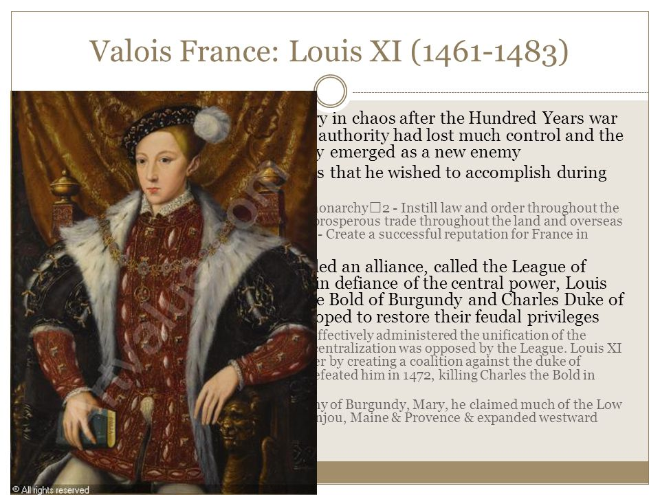 Valois France: Louis XI (1461-1483) He inherited a country in chaos after the Hundred Years war ended in 1453.
