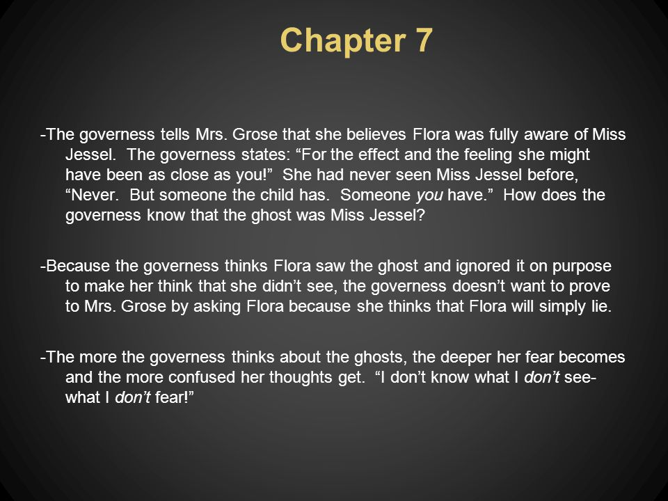 "Chapter 7 -The governess tells Mrs. Grose that she believes Flora was fully aware of Miss Jessel. The governess states: ""For the effect and the feelin"