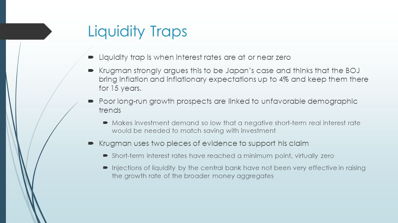 Liquidity Traps  Liquidity trap is when interest rates are at or near zero  Krugman strongly argues this to be Japan's case and thinks that the BOJ bring inflation and inflationary expectations up to 4% and keep them there for 15 years.