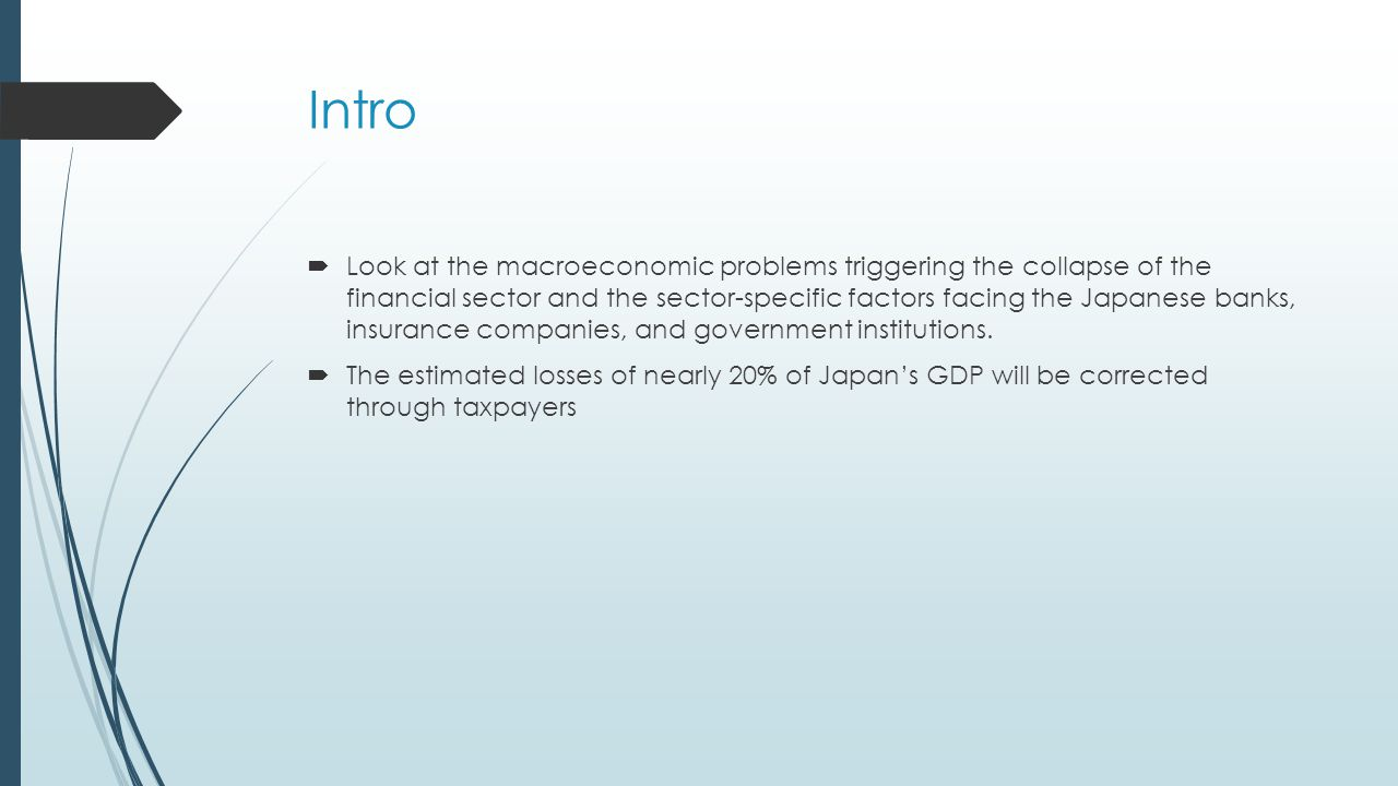 Intro  Look at the macroeconomic problems triggering the collapse of the financial sector and the sector-specific factors facing the Japanese banks, insurance companies, and government institutions.