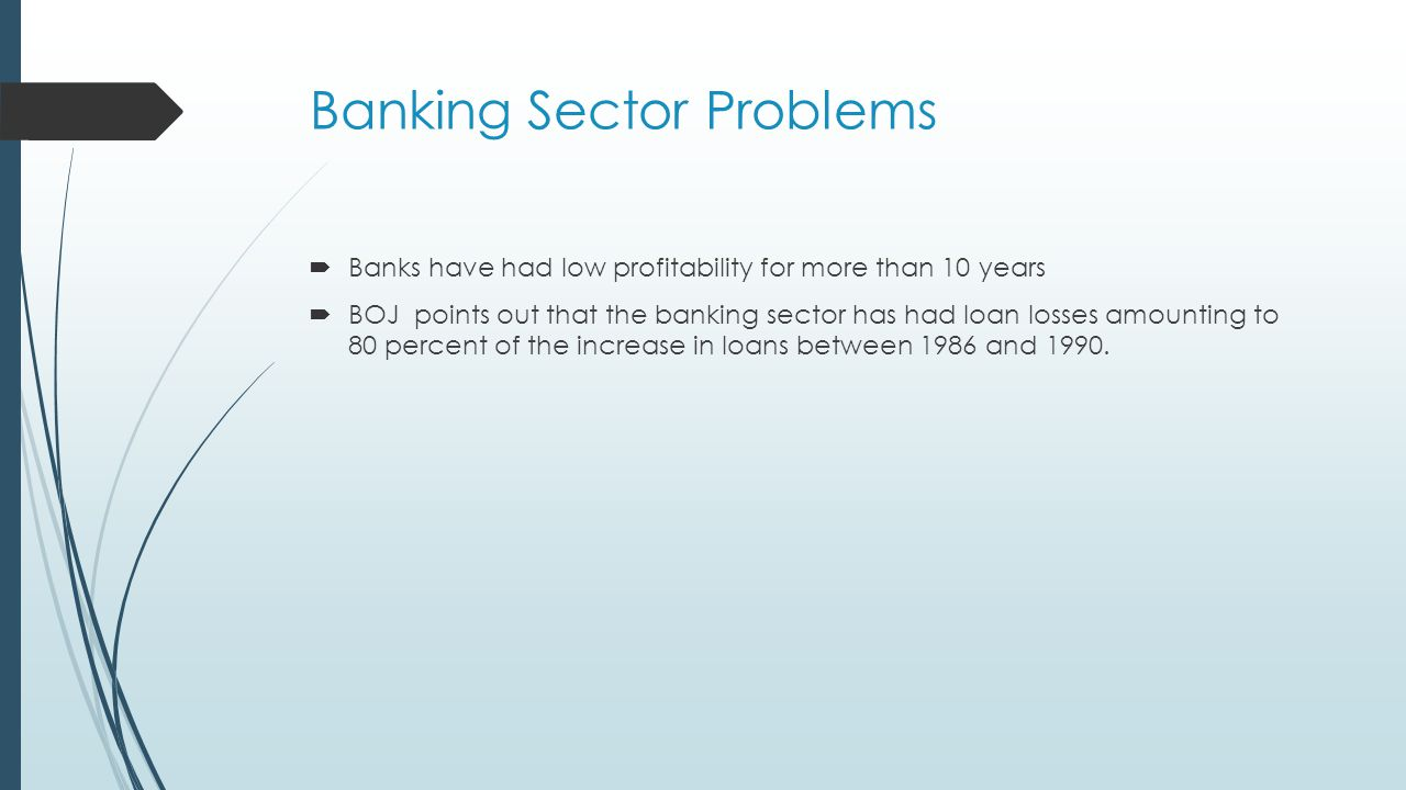 Banking Sector Problems  Banks have had low profitability for more than 10 years  BOJ points out that the banking sector has had loan losses amounting to 80 percent of the increase in loans between 1986 and 1990.